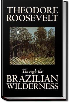 Through the Brazilian Wilderness | Theodore Roosevelt