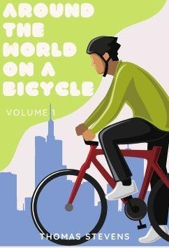 Around the World on a Bicycle - Volume 1   Thomas Stevens