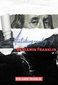 Autobiography of Benjamin Franklin | Benjamin Franklin