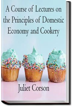 A Course of Lectures on the Principles of Domestic Economy and Cookery | Juliet Corson