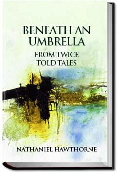 Beneath an Umbrella    Nathaniel Hawthorne