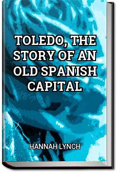 Toledo, the Story of an Old Spanish Capital   Hannah Lynch